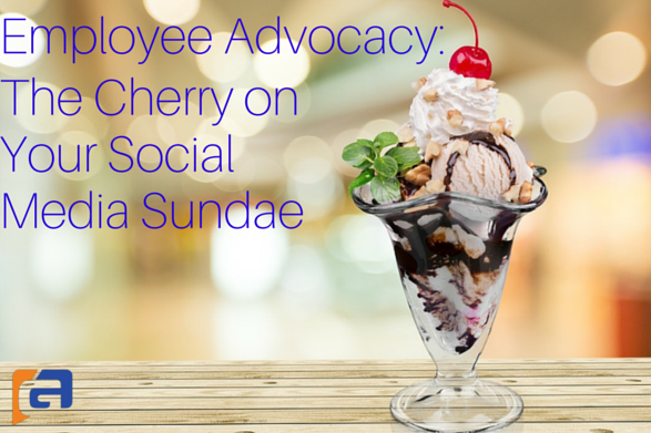 Employee Advocacy: The Cherry on Your Social Media Sundae