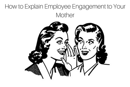 How to Explain Employee Engagement to Your Mother