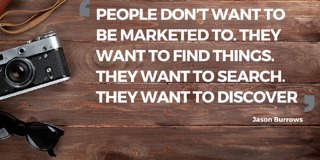 People don't want to be marketed to. They want to find things. They want to search. They want to discover.